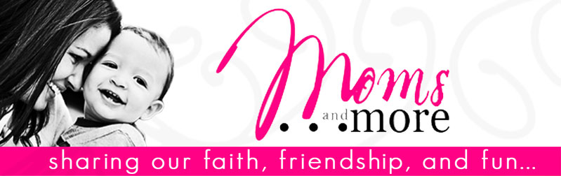 Moms and More- sharing our faith, friendship, and fun...